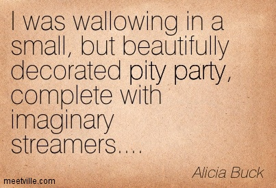 Quotation-Alicia-Buck-pity-party-Meetville-Quotes-9941