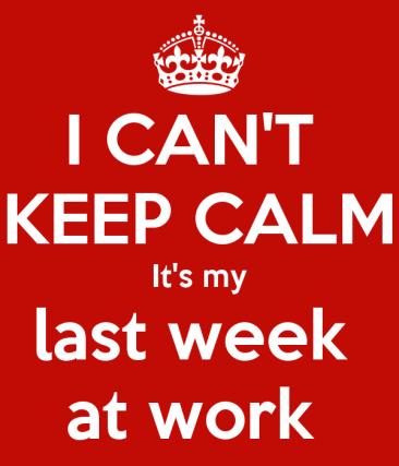 i-can-t-keep-calm-it-s-my-last-week-at-work.jpg